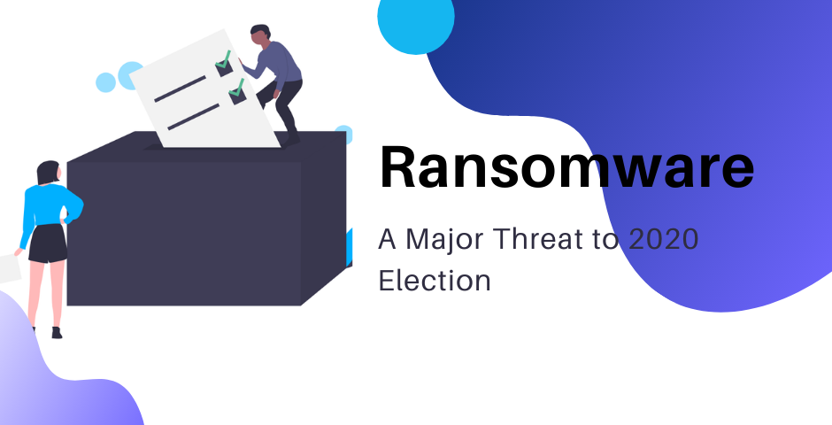 Ransomware - A Major Threat to 2020 Election